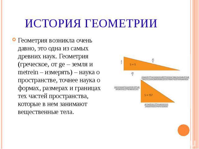 ИСТОРИЯ ГЕОМЕТРИИ Геометрия возникла очень давно, это одна из самых древних наук. Геометрия (греческое, от ge – земля и metrein – измерять) – наука о пространстве, точнее наука о формах, размерах и границах тех частей пространства, которые в нем зан…