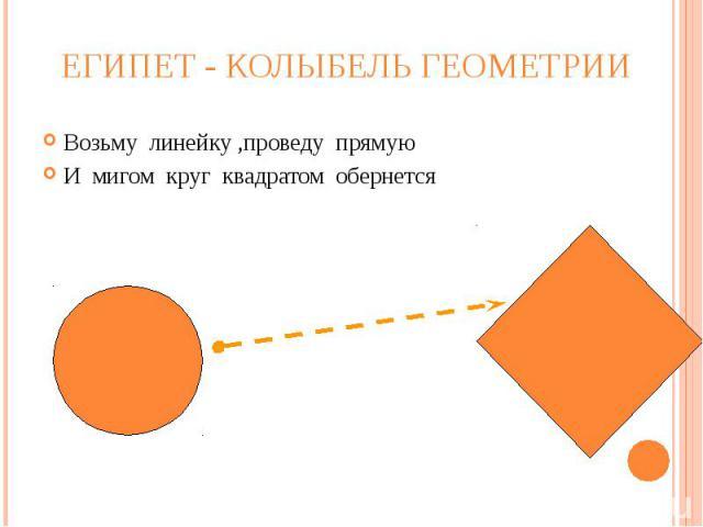 Египет - колыбель геометрии Возьму линейку ,проведу прямуюИ мигом круг квадратом обернется