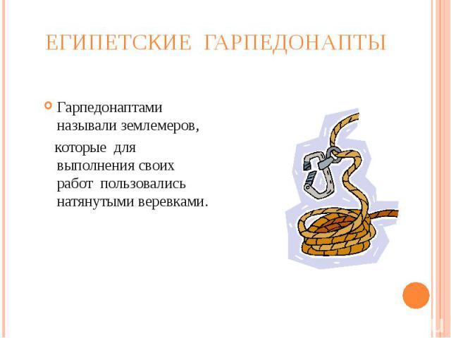 Египетские гарпедонапты Гарпедонаптами называли землемеров, которые для выполнения своих работ пользовались натянутыми веревками.