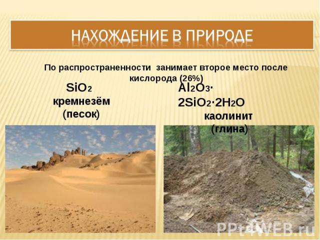 Нахождение в природе По распространенности занимает второе место после кислорода (26%) SiO2 кремнезём(песок) Al2O3∙ 2SiO2∙2H2Oкаолинит (глина)