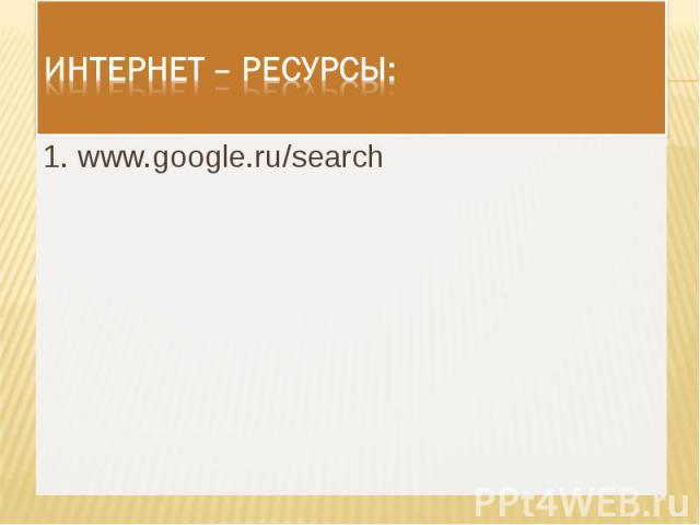 Интернет – ресурсы: 1. www.google.ru/search