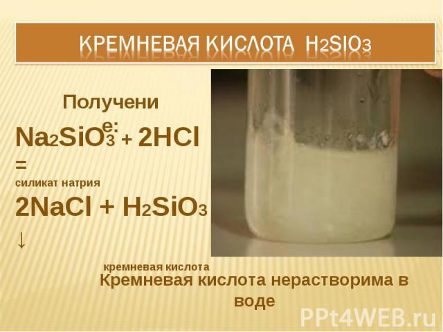 КРЕМНЕВАЯ КИСЛОТА H2SiO3 Na2SiO3 + 2HCl = силикат натрия2NaCl + H2SiO3 ↓ кремневая кислота Кремневая кислота нерастворима в воде