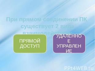 При прямом соединении ПК существует 2 вида взаимодействия: ПРЯМОЙ ДОСТУП УДАЛЕНН