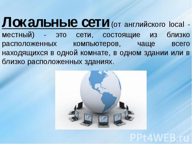 Локальные сети(от английского local - местный) - это сети, состоящие из близко расположенных компьютеров, чаще всего находящихся в одной комнате, в одном здании или в близко расположенных зданиях.