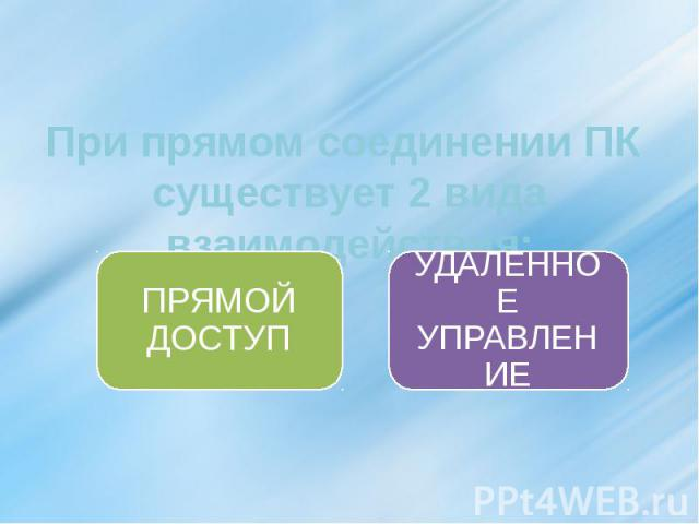 При прямом соединении ПК существует 2 вида взаимодействия: ПРЯМОЙ ДОСТУП УДАЛЕННОЕ УПРАВЛЕНИЕ