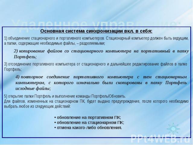 Удаленное управление: 1)объединение стационарного и портативного компьютеров. Стационарный компьютер должен быть ведущим, а папки, содержащие необходимые файлы,– разделяемыми; 2)копирование файлов со стационарного компьютера на портативный в папк…