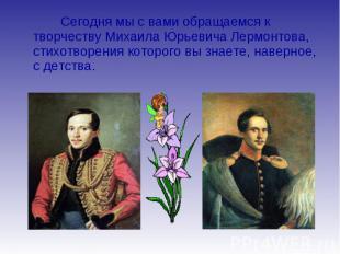 Сегодня мы с вами обращаемся к творчеству Михаила Юрьевича Лермонтова, стихотвор