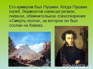 Его кумиром был Пушкин. Когда Пушкин погиб, Лермонтов написал резкое, гневное, о