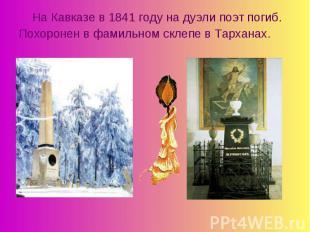 На Кавказе в 1841 году на дуэли поэт погиб.Похоронен в фамильном склепе в Тархан