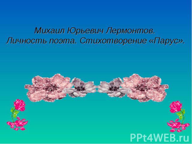 Михаил Юрьевич Лермонтов. Личность поэта. Стихотворение «Парус»