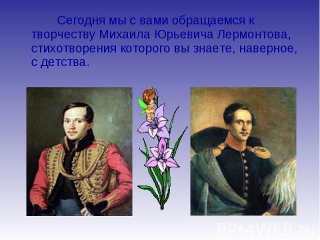 Сегодня мы с вами обращаемся к творчеству Михаила Юрьевича Лермонтова, стихотворения которого вы знаете, наверное, с детства.