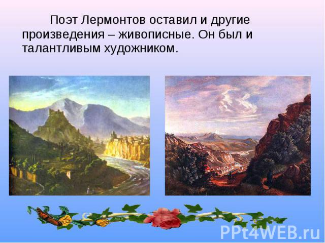 Поэт Лермонтов оставил и другие произведения – живописные. Он был и талантливым художником.