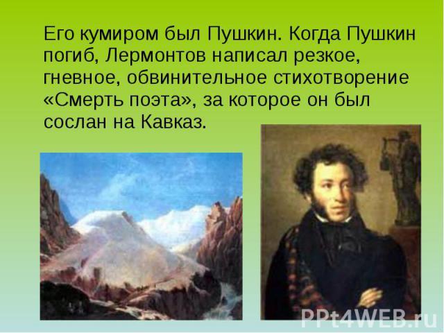 Его кумиром был Пушкин. Когда Пушкин погиб, Лермонтов написал резкое, гневное, обвинительное стихотворение «Смерть поэта», за которое он был сослан на Кавказ.