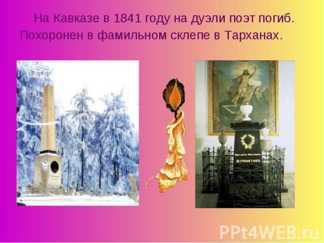 На Кавказе в 1841 году на дуэли поэт погиб.Похоронен в фамильном склепе в Тарханах.