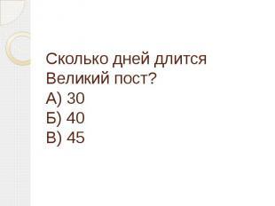 Сколько дней длится Великий пост?А) 30Б) 40В) 45