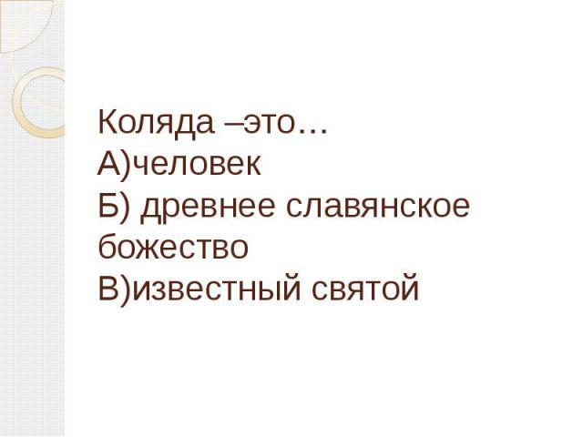 Коляда –это…А)человекБ) древнее славянское божествоВ)известный святой