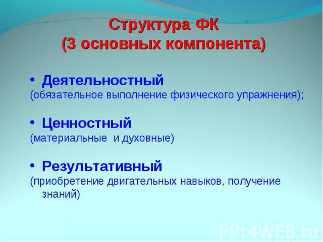 Структура ФК (3 основных компонента) Деятельностный (обязательное выполнение физического упражнения);Ценностный (материальные и духовные)Результативный (приобретение двигательных навыков, получение знаний)