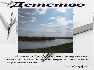 Детство «Я родился на Дону, рос там, учился, формировался как человек и писатель