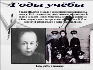 Годы учёбы Учился Шолохов сначала в церковноприходской школе, а затем до 1918 г.