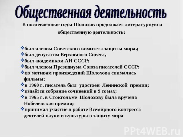 Общественная деятельность В послевоенные годы Шолохов продолжает литературную и общественную деятельность: был членом Советского комитета защиты мира.;был депутатом Верховного Совета, был академиком АН СССР;был членом Президиума Союза писателей СССР…