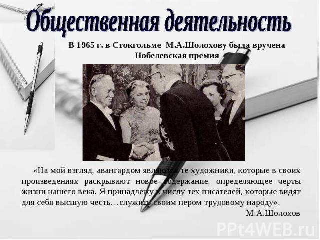 Общественная деятельность В 1965 г. в Стокгольме М.А.Шолохову была вручена Нобелевская премия «На мой взгляд, авангардом являются те художники, которые в своих произведениях раскрывают новое содержание, определяющее черты жизни нашего века. Я принад…