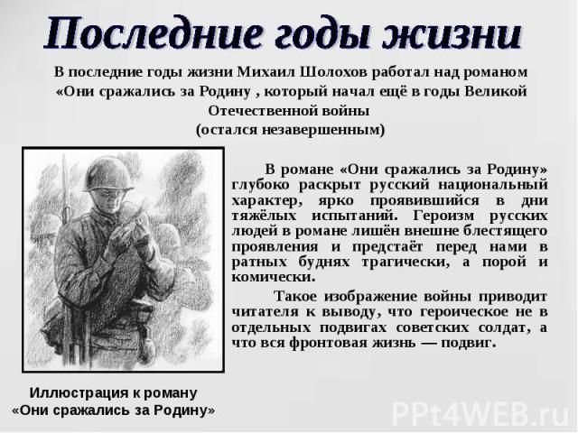 Последние годы жизни В последние годы жизни Михаил Шолохов работал над романом «Они сражались за Родину , который начал ещё в годы Великой Отечественной войны (остался незавершенным) В романе «Они сражались за Родину» глубоко раскрыт русский национа…