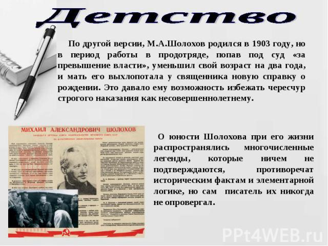 Детство По другой версии, М.А.Шолохов родился в 1903 году, но в период работы в продотряде, попав под суд «за превышение власти», уменьшил свой возраст на два года, и мать его выхлопотала у священника новую справку о рождении. Это давало ему возможн…