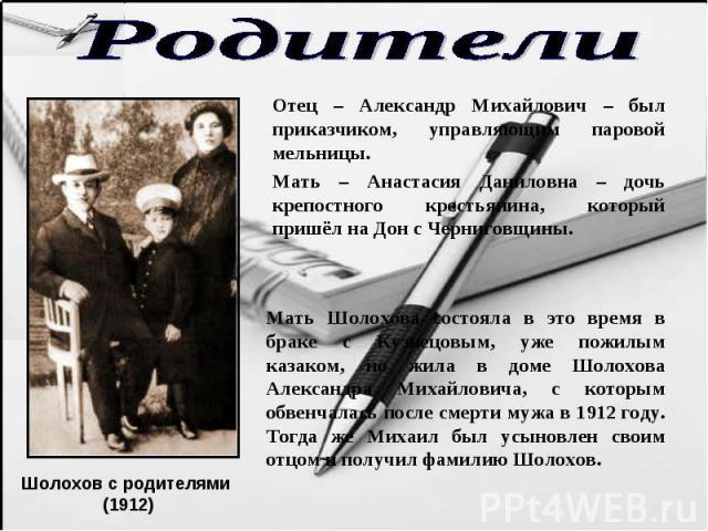 Родители Отец – Александр Михайлович – был приказчиком, управляющим паровой мельницы. Мать – Анастасия Даниловна – дочь крепостного крестьянина, который пришёл на Дон с Черниговщины. Мать Шолохова состояла в это время в браке с Кузнецовым, уже пожил…
