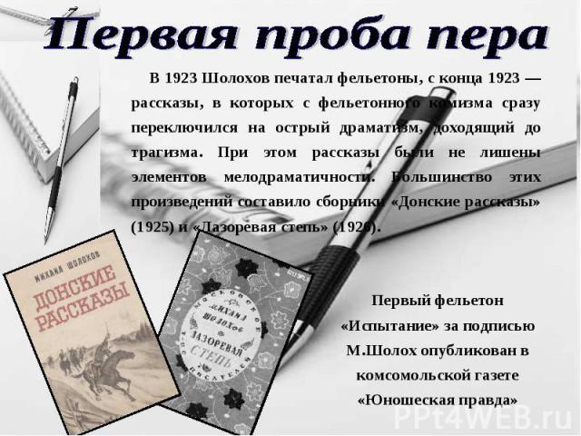 Первая проба пера В 1923 Шолохов печатал фельетоны, с конца 1923 — рассказы, в которых с фельетонного комизма сразу переключился на острый драматизм, доходящий до трагизма. При этом рассказы были не лишены элементов мелодраматичности. Большинство эт…