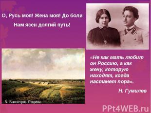 О, Русь моя! Жена моя! До болиНам ясен долгий путь! «Не как мать любит он Россию