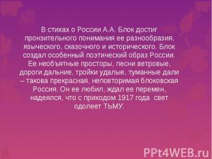 В стихах о России А.А. Блок достиг пронзительного понимания ее разнообразия, язы