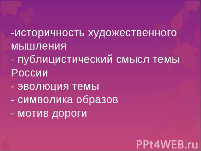 -историчность художественного мышления- публицистический смысл темы России- эволюция темы- символика образов- мотив дороги