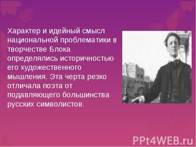 Характер и идейный смысл национальной проблематики в творчествеБлока определялись историчностью его художественного мышления. Эта черта резко отличала поэта от подавляющего большинства русских символистов.