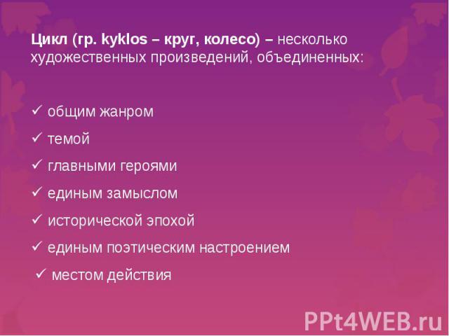 Цикл (гр. kyklos – круг, колесо) – несколько художественных произведений, объединенных: общим жанром темой главными героями единым замыслом исторической эпохой единым поэтическим настроением местом действия