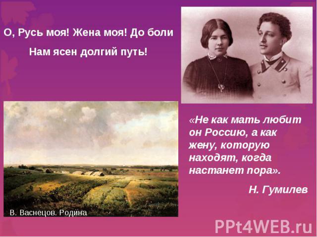 О, Русь моя! Жена моя! До болиНам ясен долгий путь! «Не как мать любит он Россию, а как жену, которую находят, когда настанет пора».Н. Гумилев