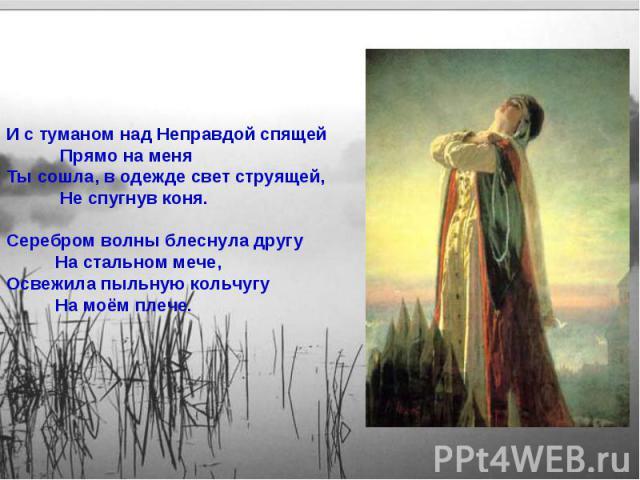 И с туманом над Неправдой спящей Прямо на меняТы сошла, в одежде свет струящей, Не спугнув коня.Серебром волны блеснула другу На стальном мече,Освежила пыльную кольчугу На моём плече.
