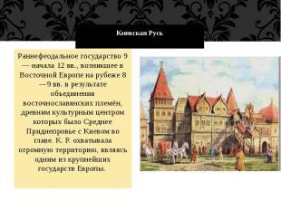 Киевская Русь Раннефеодальное государство 9 — начала 12 вв., возникшее в Восточн