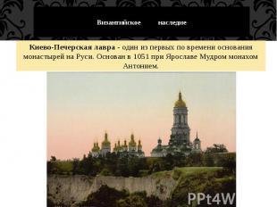 Византийское наследие Киево-Печерская лавра - один из первых по времени основани