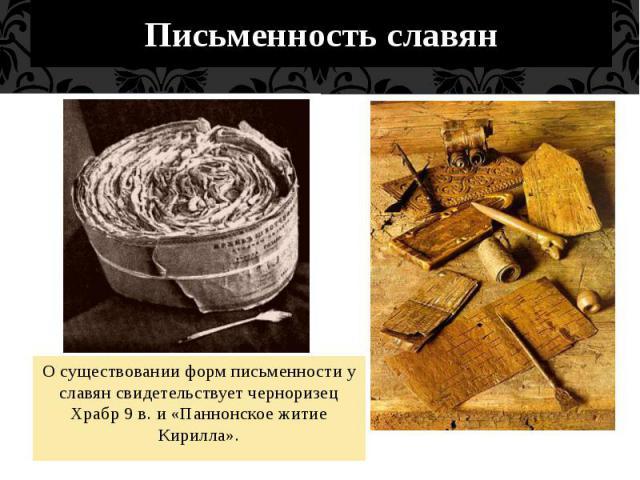 Письменность славянО существовании форм письменности у славян свидетельствует черноризец Храбр 9 в. и «Паннонское житие Кирилла».