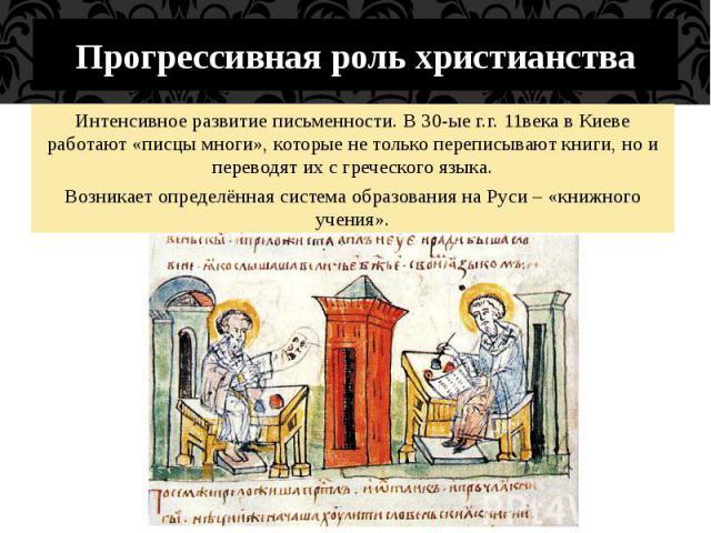 Прогрессивная роль христианства Интенсивное развитие письменности. В 30-ые г.г. 11века в Киеве работают «писцы многи», которые не только переписывают книги, но и переводят их с греческого языка.Возникает определённая система образования на Руси – «к…
