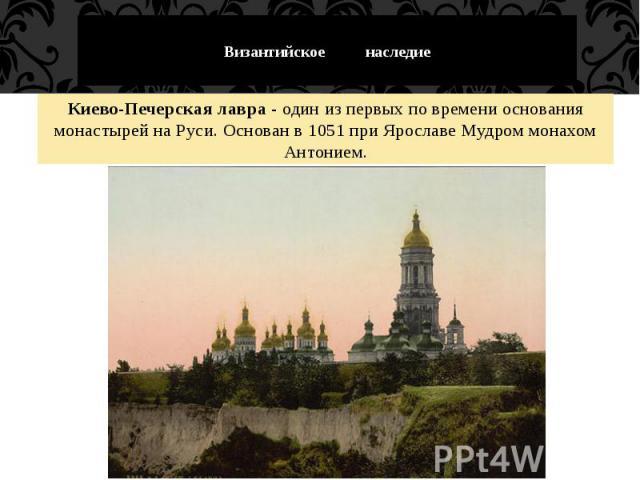 Византийское наследие Киево-Печерская лавра - один из первых по времени основания монастырей на Руси. Основан в 1051 при Ярославе Мудром монахом Антонием.