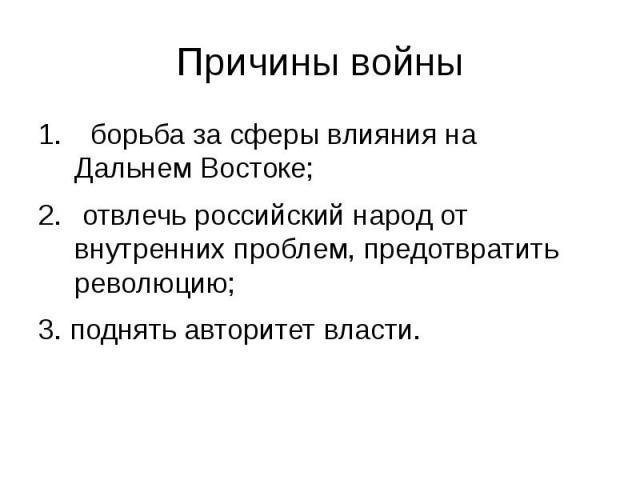 Причины войны борьба за сферы влияния на Дальнем Востоке; отвлечь российский народ от внутренних проблем, предотвратить революцию;3. поднять авторитет власти.