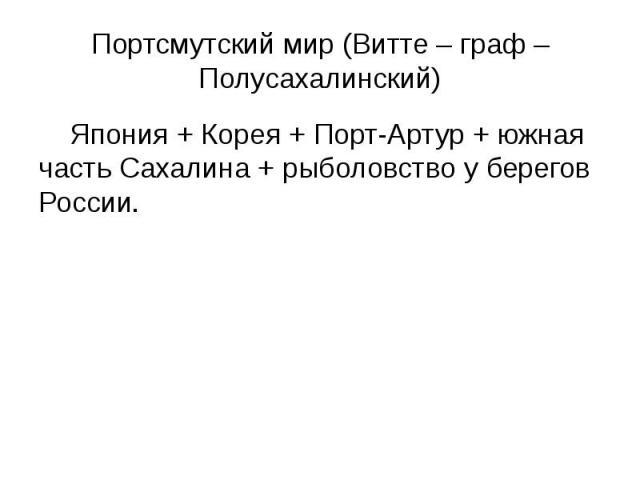 Портсмутский мир (Витте – граф – Полусахалинский) Япония + Корея + Порт-Артур + южная часть Сахалина + рыболовство у берегов России.