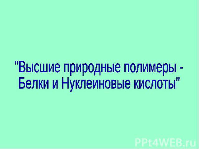 Высшие природные полимеры - Белки и Нуклеиновые кислоты