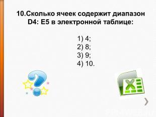 10.Сколько ячеек содержит диапазон D4: E5 в электронной таблице: 1) 4;2) 8;3) 9;