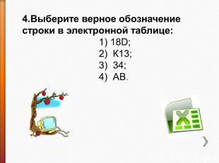 4.Выберите верное обозначение строки в электронной таблице: 1) 18D;2) К13;3) 34;