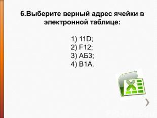 6.Выберите верный адрес ячейки в электронной таблице: 1) 11D;2) F12;3) АБ3;4) В1