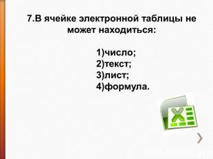 7.В ячейке электронной таблицы не может находиться: 1)число;2)текст;3)лист;4)фор