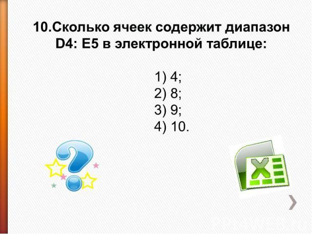 10.Сколько ячеек содержит диапазон D4: E5 в электронной таблице: 1) 4;2) 8;3) 9;4) 10.