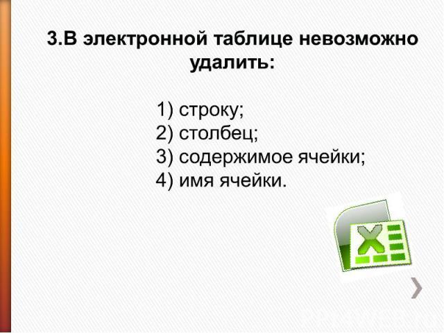 3.В электронной таблице невозможно удалить: 1) строку;2) столбец;3) содержимое ячейки;4) имя ячейки.